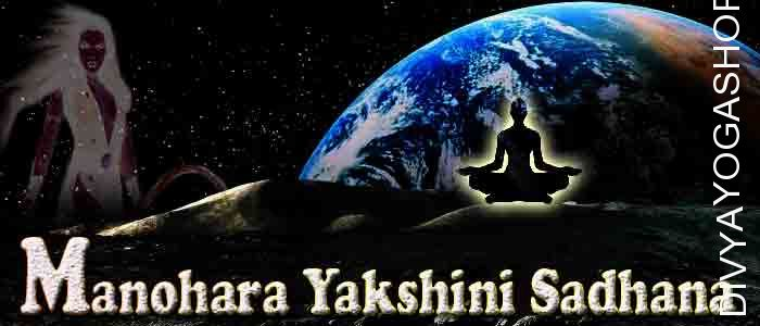Manohara yakshini sadhana Manohara yakshini has supernatural abilities. She is a form of Pret-yoni. By doing Manohara yakshini sadhana, one can get...