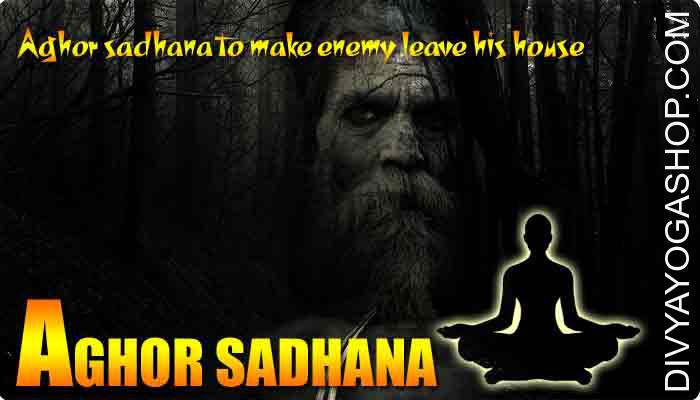 Aghor sadhana to make enemy leave his house This is usually a aghor Sadhana help make your rival move out his house and run away. That is one of the Aghor sadhana from the Rudrayamala Tantra..