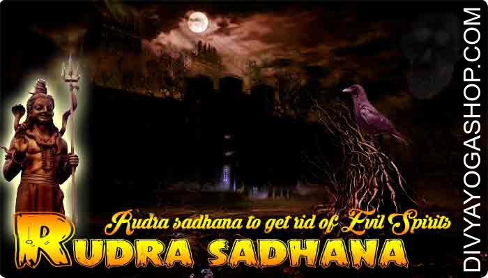 Rudra sadhana to get rid of evil spirits These are some more mantras to get rid of evil spirits, ghosts, evil eye and all types of evil energies, from somebody's body or from a particular place or dwelling place. These rudra sadhana have been given by Divyayogashop..