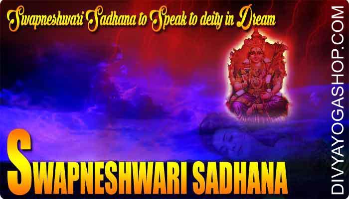 Swapneshwari Sadhana to Speak to deity in Dream This is a Swapneshwari sadhana, which is practiced by Tantric and Yogis to speak to their most popular Deity, household deity or a well-liked God or Goddess ..