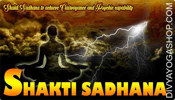 Shakti Sadhana for Clairvoyance and Psychic This can be described as shakti sadhana to realize clairvoyance (Door Shravan) and Psychic ability. This capability can be identified in India because the Kal Gyan..