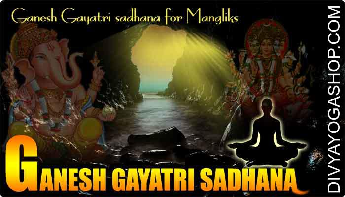 Ganesh Gayatri sadhana for Mangliks The Ganesh Gayatri sadhana can additionally be believed to get extremity potent and strongest in negating the sick results of getting an inauspicious Mangal (Mars) with your kundli. These individuals who have..