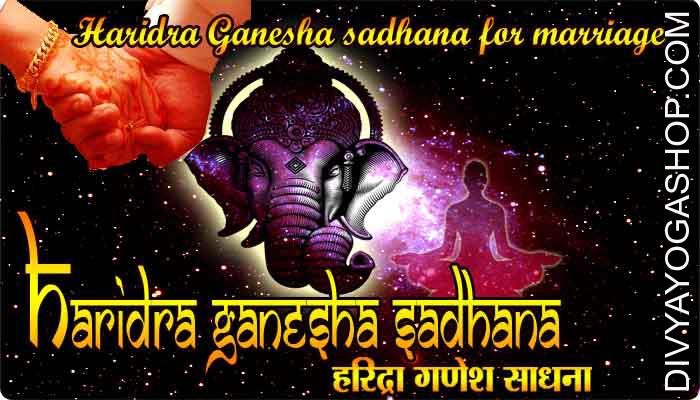 Haridra Ganesha sadhana for marriage This is the Haridra Ganesh sadhana which have been prescribed to those wishing to get married. The Haridra Ganesh sadhana is appropriate to those that wish to get married on the proper age or those whose marriages..
