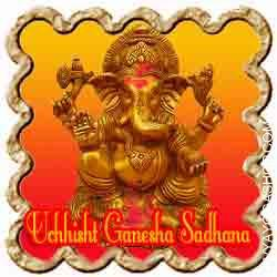 Uchchishtha Ganesha Sadhana for riddance from evil effect If some base ritual has been used towards an individual or household, life turns into worse than hell. A person under such evil affect becomes a lot harassed and powerless regardless that he might be a millionaire...